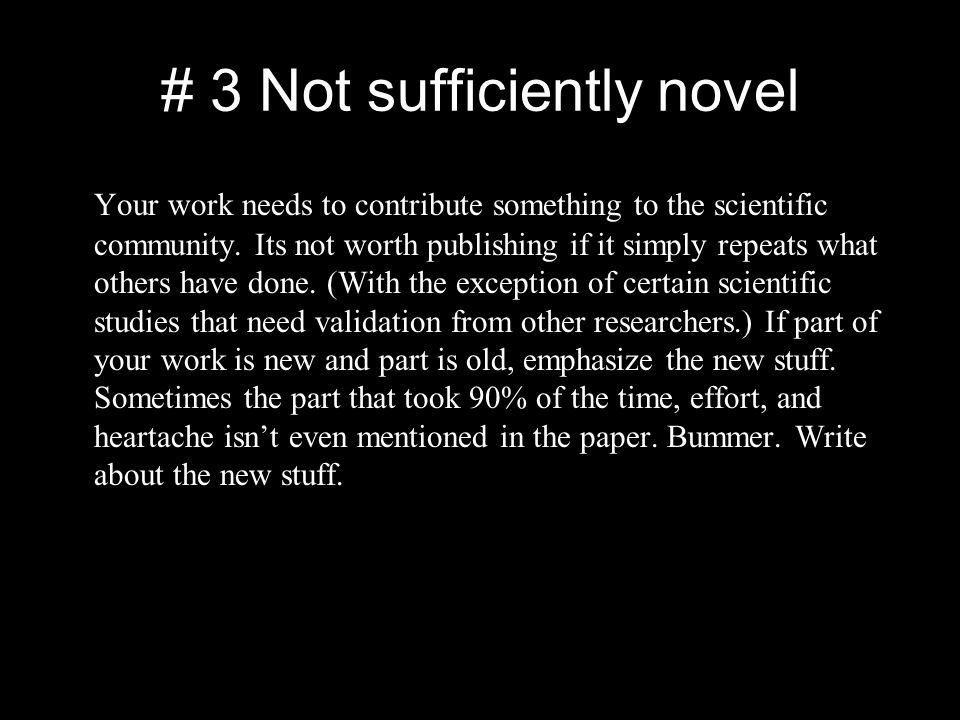 # 3 Not sufficiently novel Your work needs to contribute something to the scientific community.