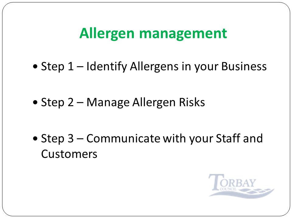 Allergen management Step 1 – Identify Allergens in your Business Step 2 – Manage Allergen Risks Step 3 – Communicate with your Staff and Customers