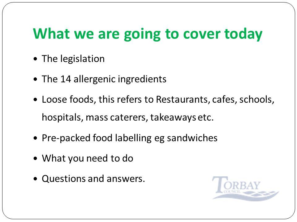 What we are going to cover today The legislation The 14 allergenic ingredients Loose foods, this refers to Restaurants, cafes, schools, hospitals, mass caterers, takeaways etc.