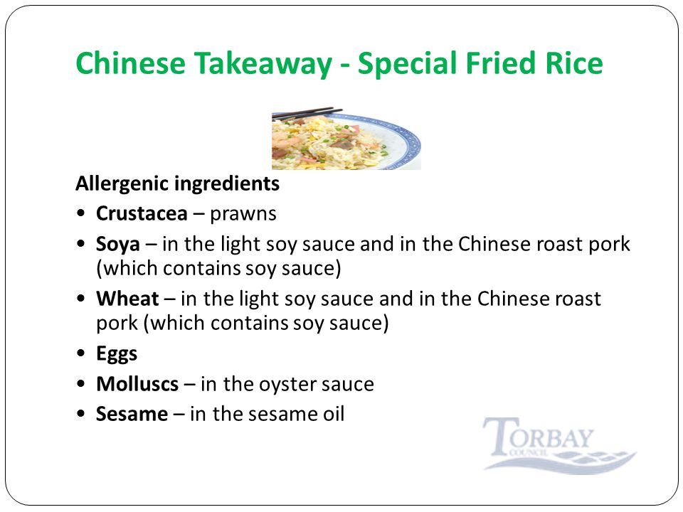 Chinese Takeaway - Special Fried Rice Allergenic ingredients Crustacea – prawns Soya – in the light soy sauce and in the Chinese roast pork (which contains soy sauce) Wheat – in the light soy sauce and in the Chinese roast pork (which contains soy sauce) Eggs Molluscs – in the oyster sauce Sesame – in the sesame oil