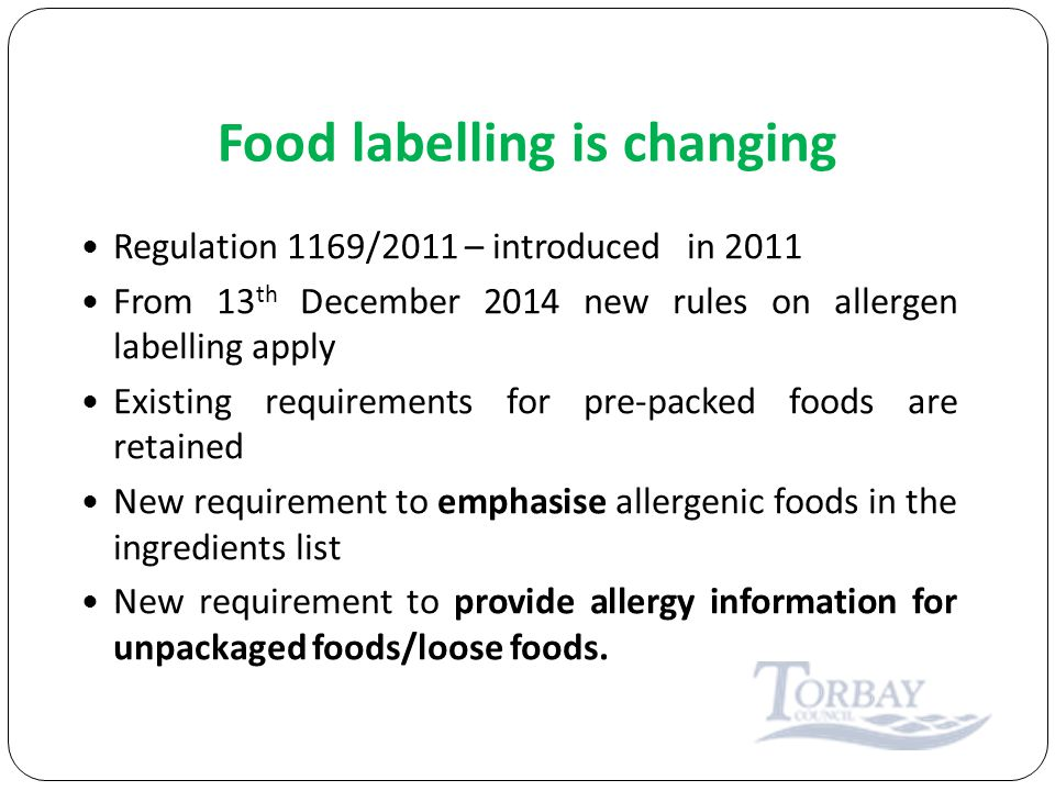 Food labelling is changing Regulation 1169/2011 – introduced in 2011 From 13 th December 2014 new rules on allergen labelling apply Existing requirements for pre-packed foods are retained New requirement to emphasise allergenic foods in the ingredients list New requirement to provide allergy information for unpackaged foods/loose foods.