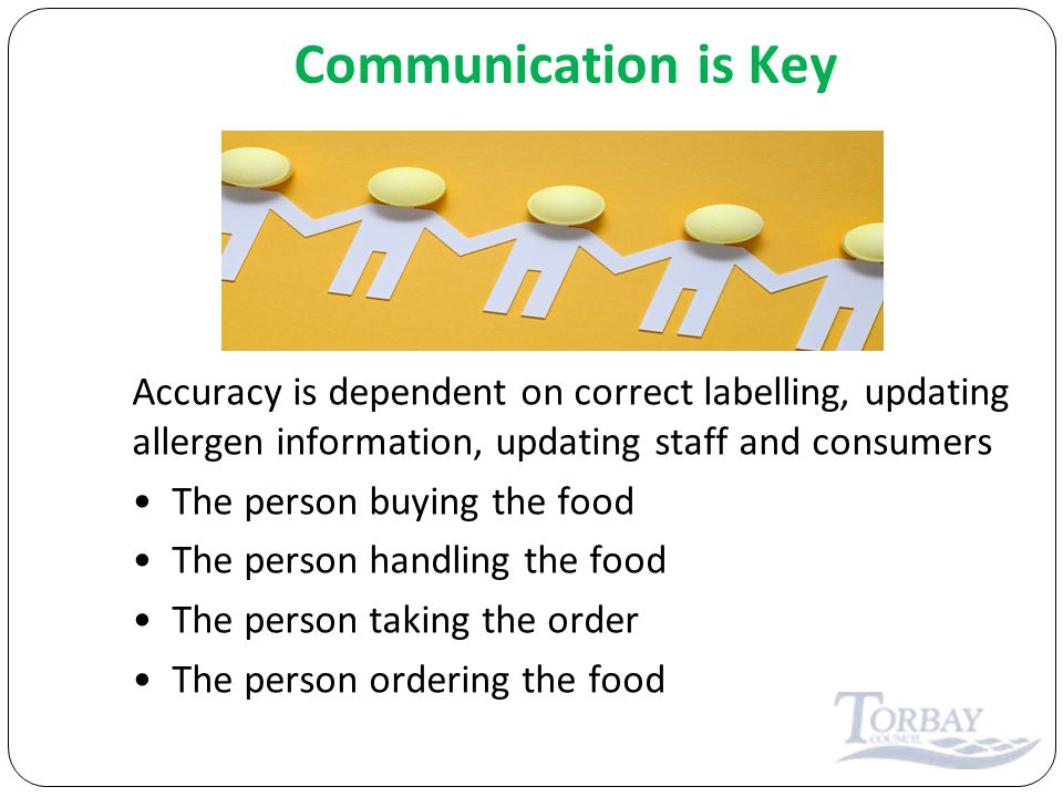 Communication is Key Accuracy is dependent on correct labelling, updating allergen information, updating staff and consumers The person buying the food The person handling the food The person taking the order The person ordering the food