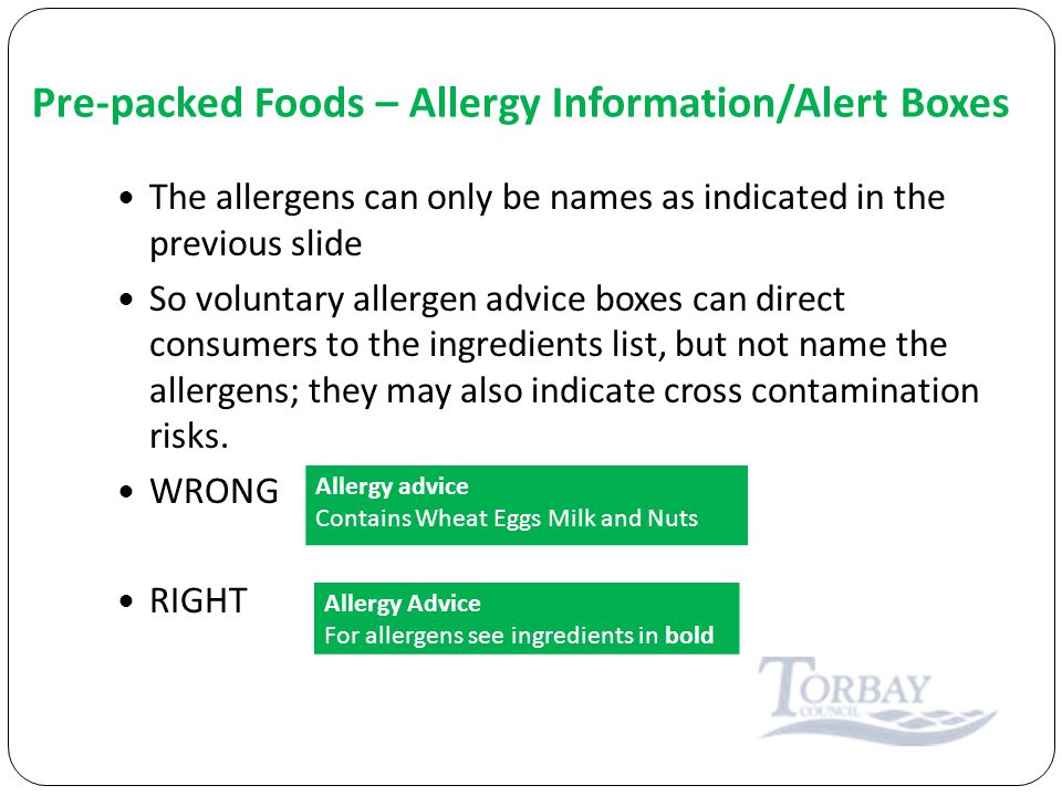 Pre-packed Foods – Allergy Information/Alert Boxes The allergens can only be names as indicated in the previous slide So voluntary allergen advice boxes can direct consumers to the ingredients list, but not name the allergens; they may also indicate cross contamination risks.