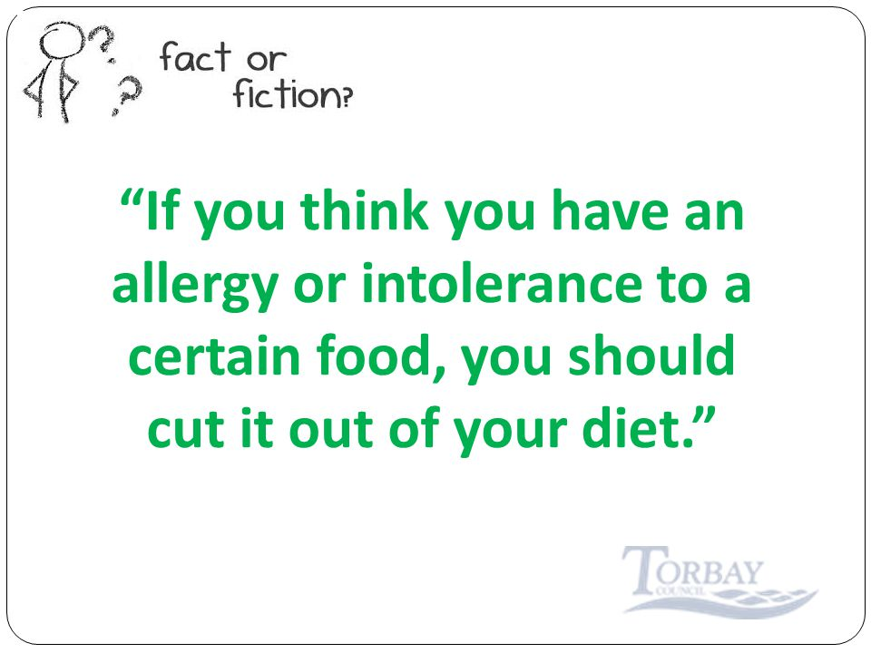 If you think you have an allergy or intolerance to a certain food, you should cut it out of your diet.