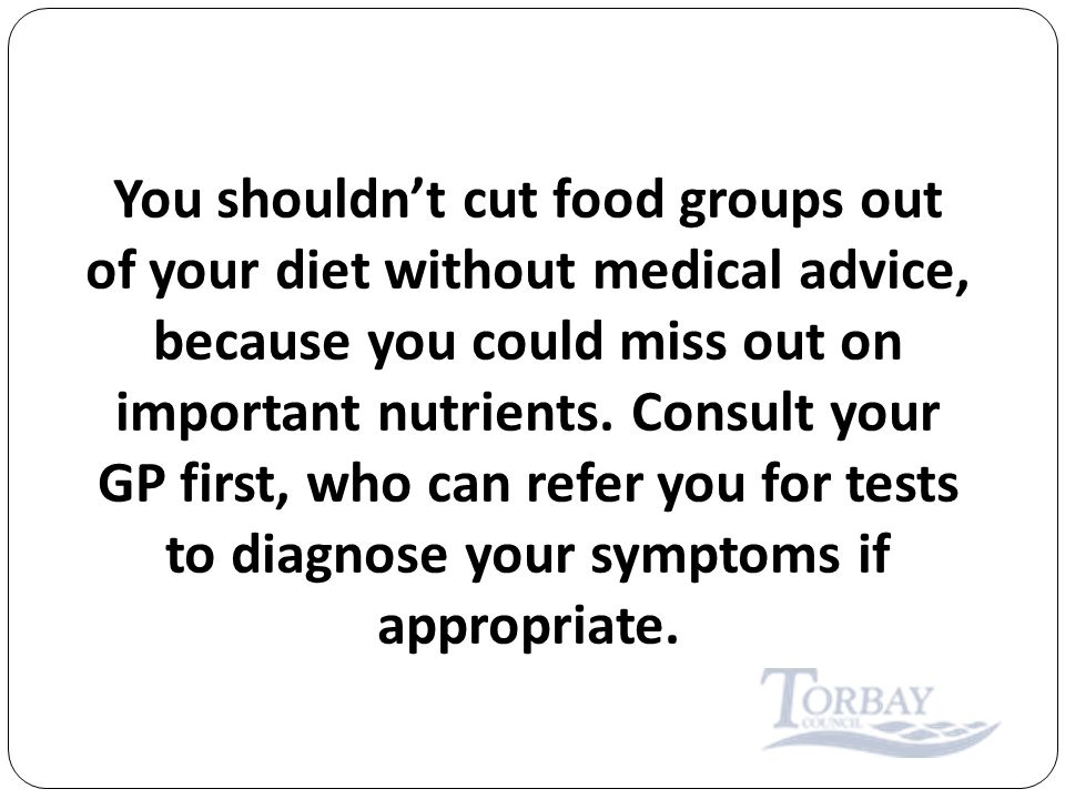 You shouldn't cut food groups out of your diet without medical advice, because you could miss out on important nutrients.