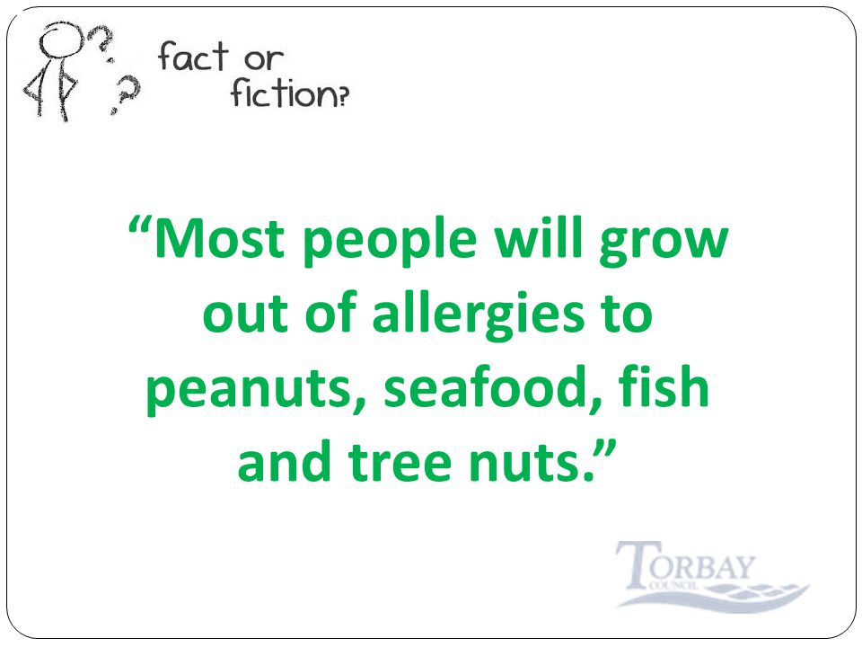 Most people will grow out of allergies to peanuts, seafood, fish and tree nuts.