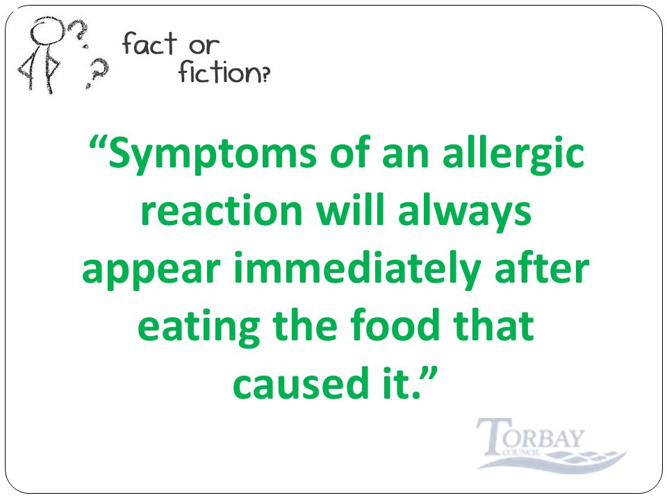 Symptoms of an allergic reaction will always appear immediately after eating the food that caused it.