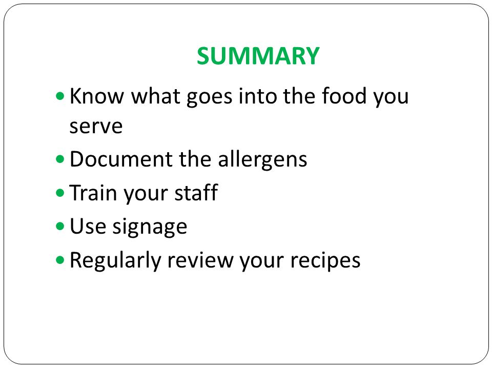 SUMMARY Know what goes into the food you serve Document the allergens Train your staff Use signage Regularly review your recipes