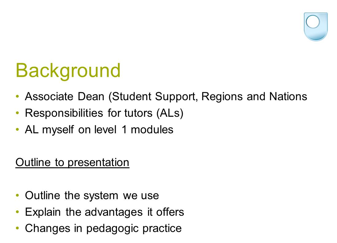 Background Associate Dean (Student Support, Regions and Nations Responsibilities for tutors (ALs) AL myself on level 1 modules Outline to presentation Outline the system we use Explain the advantages it offers Changes in pedagogic practice