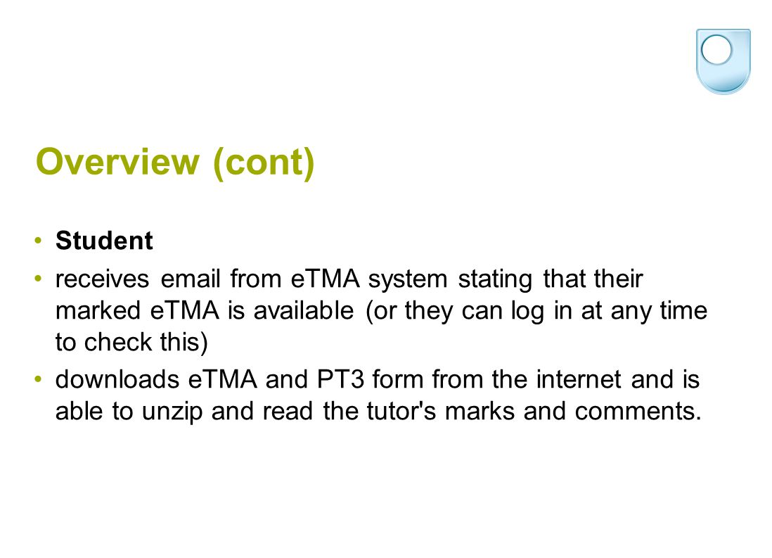 Overview (cont) Student receives email from eTMA system stating that their marked eTMA is available (or they can log in at any time to check this) downloads eTMA and PT3 form from the internet and is able to unzip and read the tutor s marks and comments.