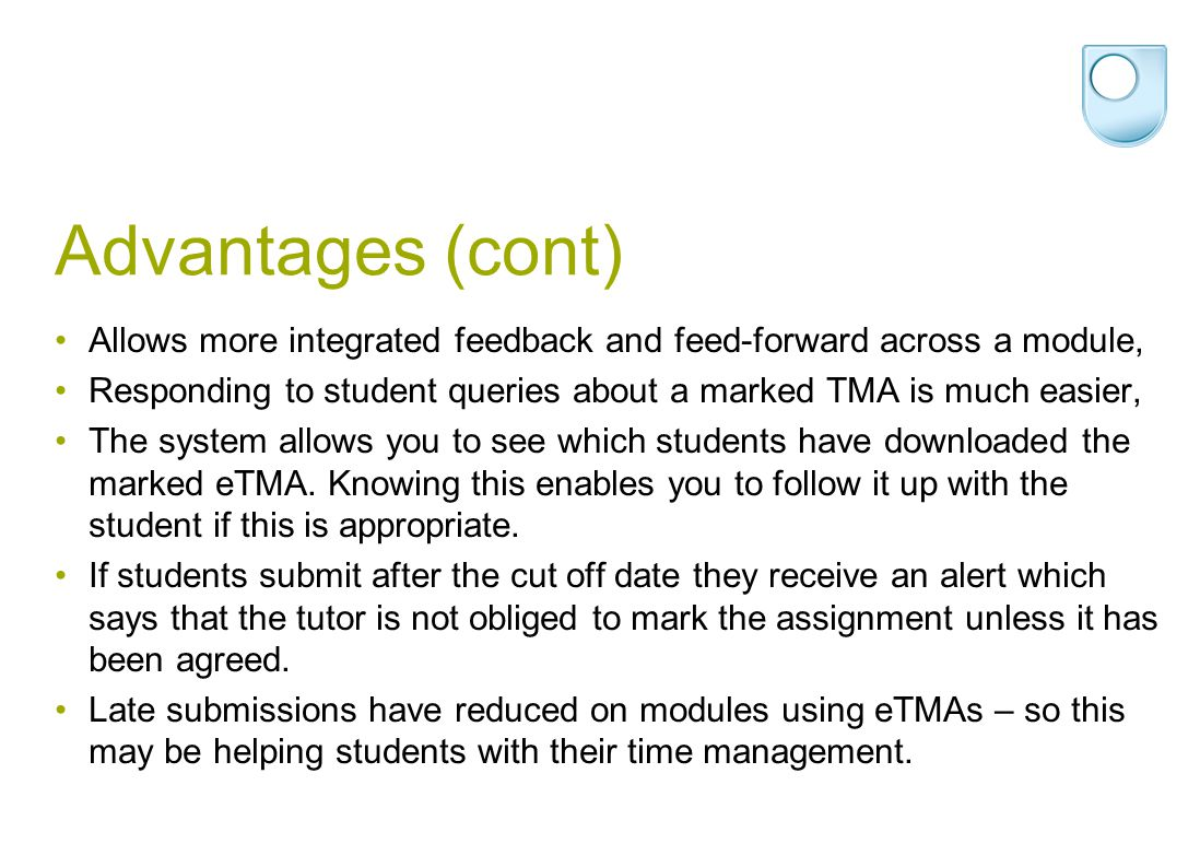 Advantages (cont) Allows more integrated feedback and feed-forward across a module, Responding to student queries about a marked TMA is much easier, The system allows you to see which students have downloaded the marked eTMA.