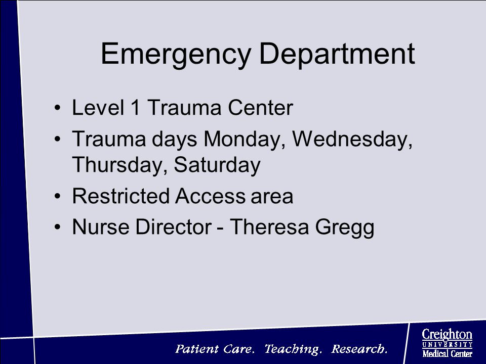 Emergency Department Level 1 Trauma Center Trauma days Monday, Wednesday, Thursday, Saturday Restricted Access area Nurse Director - Theresa Gregg