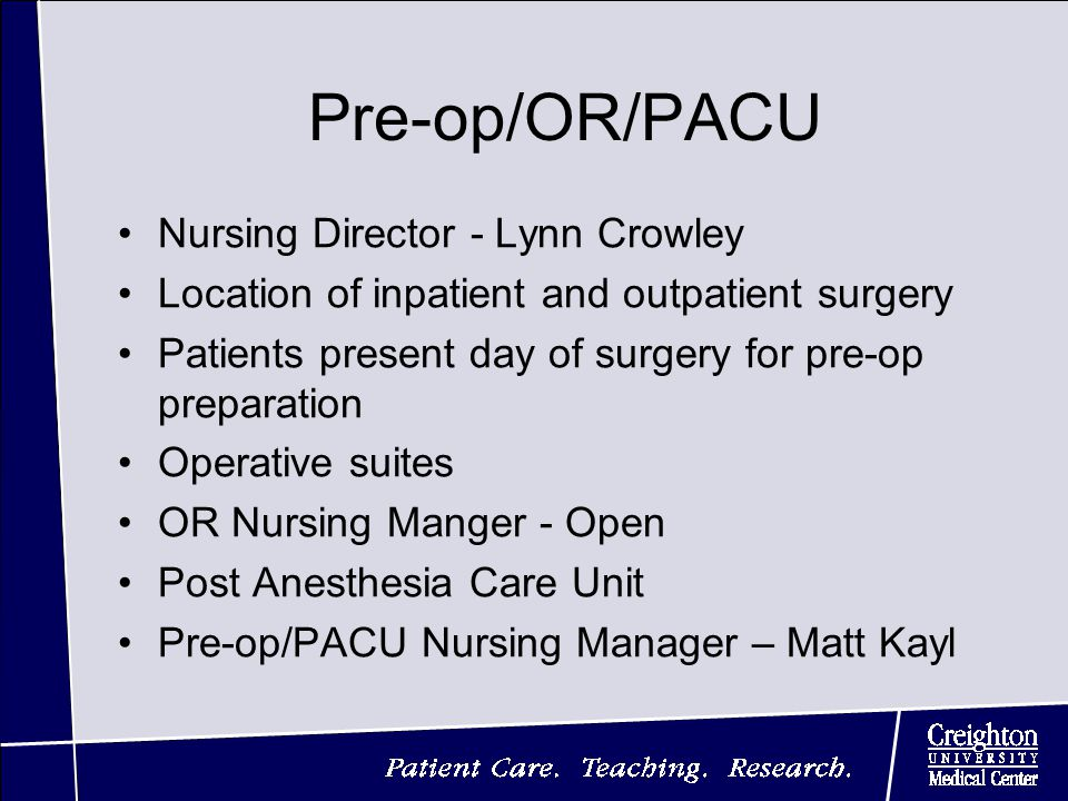 Pre-op/OR/PACU Nursing Director - Lynn Crowley Location of inpatient and outpatient surgery Patients present day of surgery for pre-op preparation Operative suites OR Nursing Manger - Open Post Anesthesia Care Unit Pre-op/PACU Nursing Manager – Matt Kayl