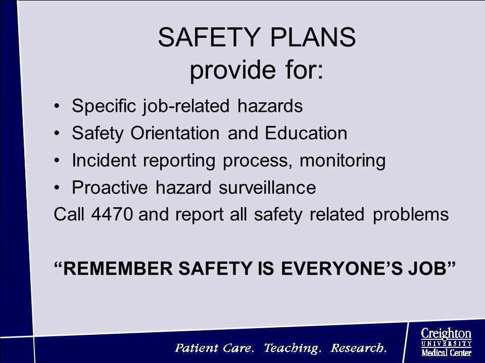 SAFETY PLANS provide for: Specific job-related hazards Safety Orientation and Education Incident reporting process, monitoring Proactive hazard surveillance Call 4470 and report all safety related problems REMEMBER SAFETY IS EVERYONE'S JOB