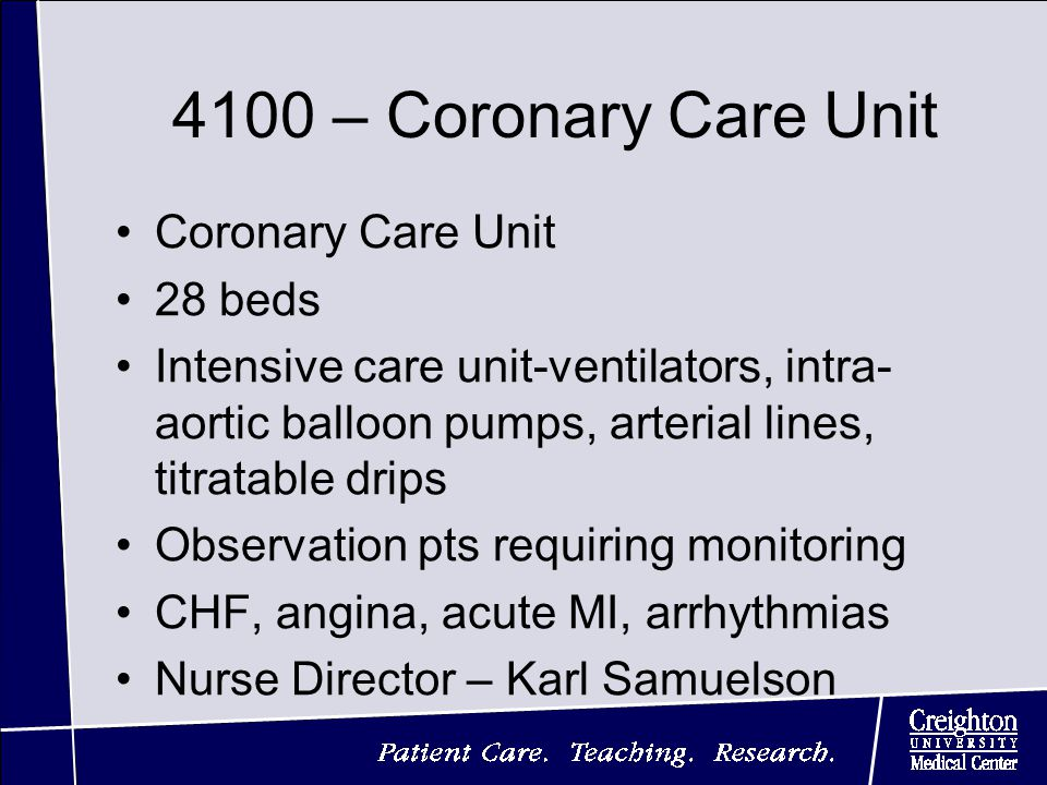 4100 – Coronary Care Unit Coronary Care Unit 28 beds Intensive care unit-ventilators, intra- aortic balloon pumps, arterial lines, titratable drips Observation pts requiring monitoring CHF, angina, acute MI, arrhythmias Nurse Director – Karl Samuelson