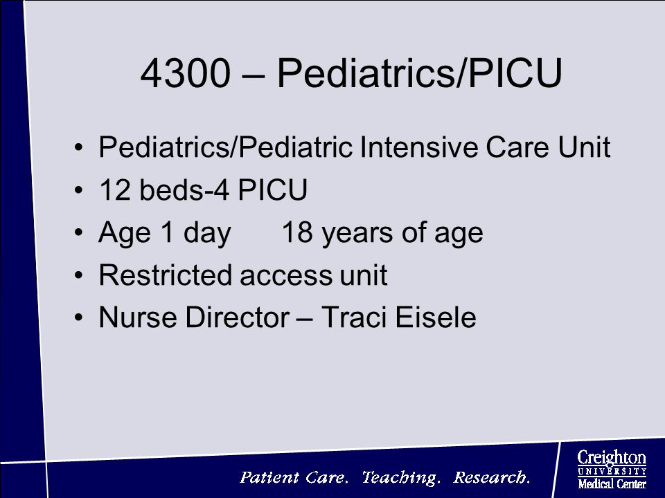 4300 – Pediatrics/PICU Pediatrics/Pediatric Intensive Care Unit 12 beds-4 PICU Age 1 day 18 years of age Restricted access unit Nurse Director – Traci Eisele