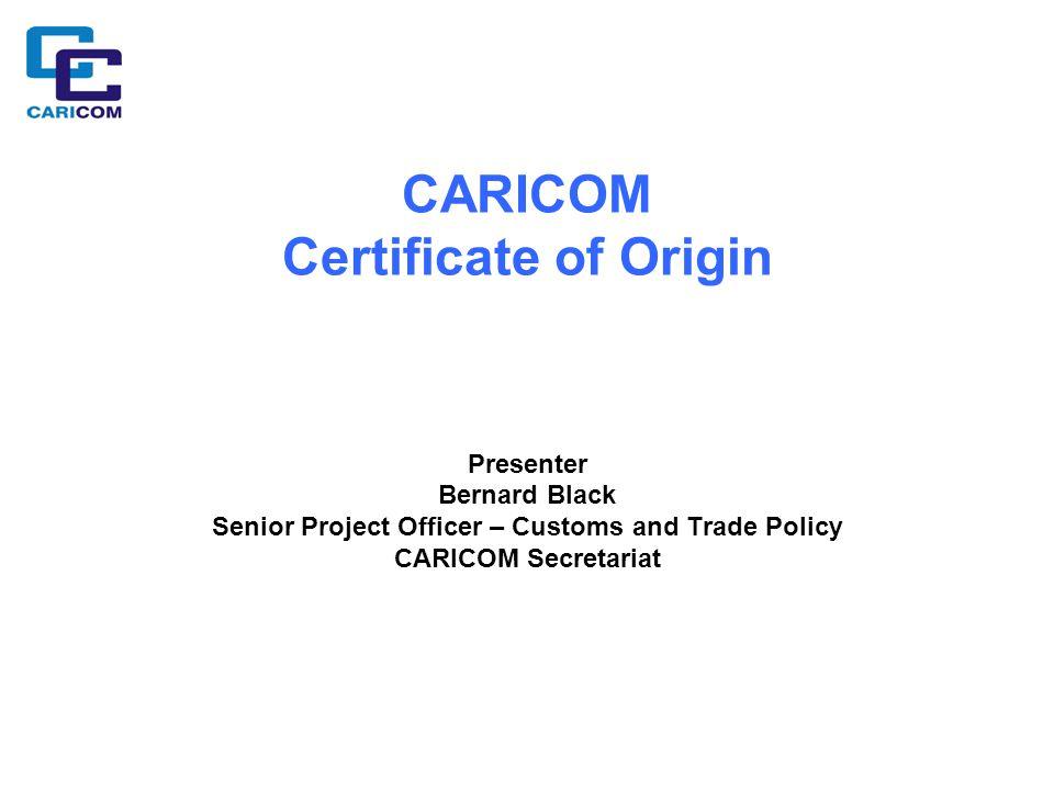 CARICOM Certificate of Origin Presenter Bernard Black Senior Project Officer – Customs and Trade Policy CARICOM Secretariat