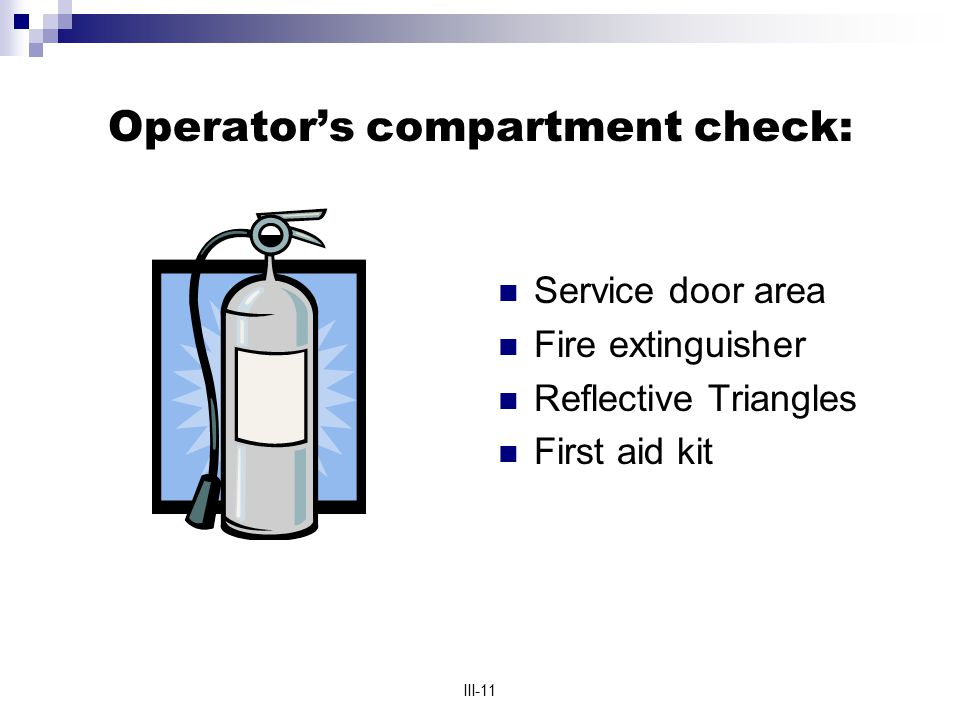 III-11 Operator's compartment check: Service door area Fire extinguisher Reflective Triangles First aid kit