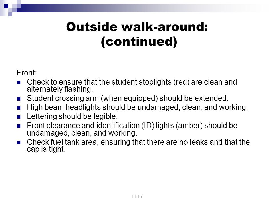 III-15 Outside walk-around: (continued) Front: Check to ensure that the student stoplights (red) are clean and alternately flashing. Student crossing