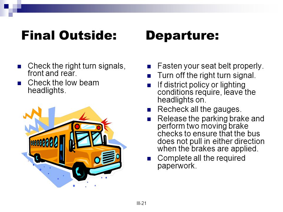 III-21 Final Outside: Departure: Check the right turn signals, front and rear. Check the low beam headlights. Fasten your seat belt properly. Turn off