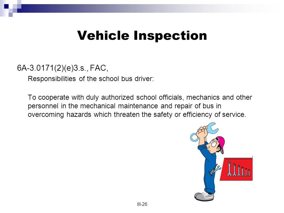 III-26 Vehicle Inspection 6A-3.0171(2)(e)3.s., FAC, Responsibilities of the school bus driver: To cooperate with duly authorized school officials, mechanics and other personnel in the mechanical maintenance and repair of bus in overcoming hazards which threaten the safety or efficiency of service.