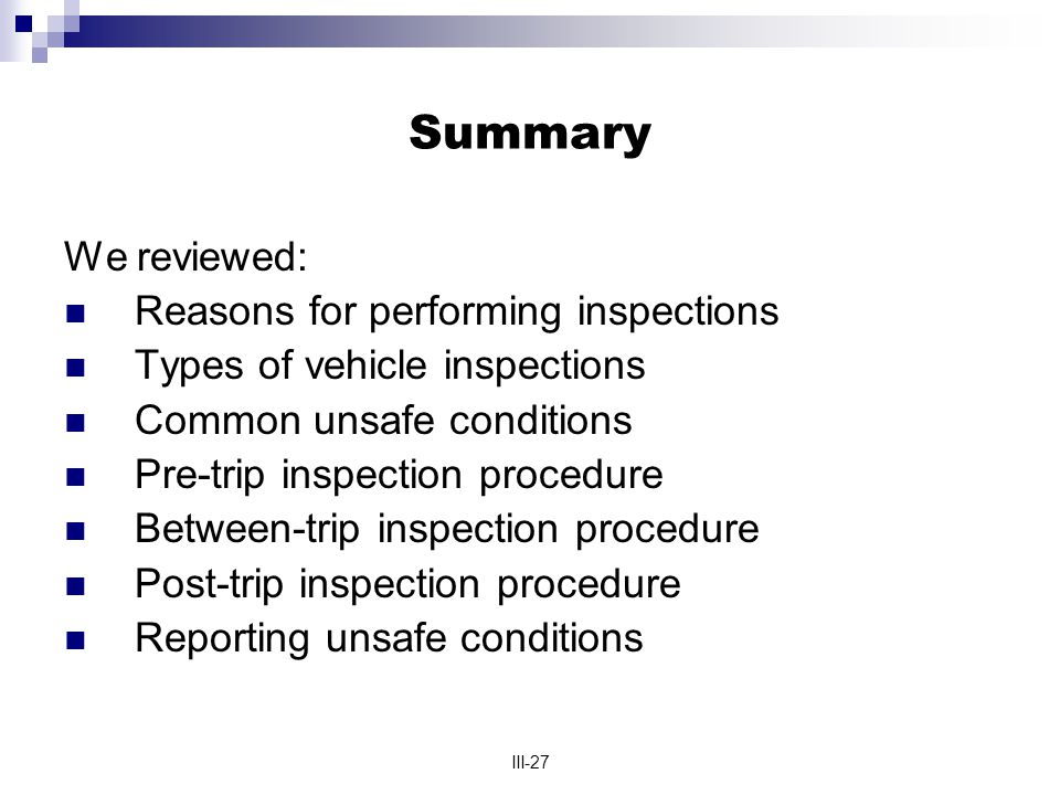 III-27 Summary We reviewed: Reasons for performing inspections Types of vehicle inspections Common unsafe conditions Pre-trip inspection procedure Between-trip inspection procedure Post-trip inspection procedure Reporting unsafe conditions