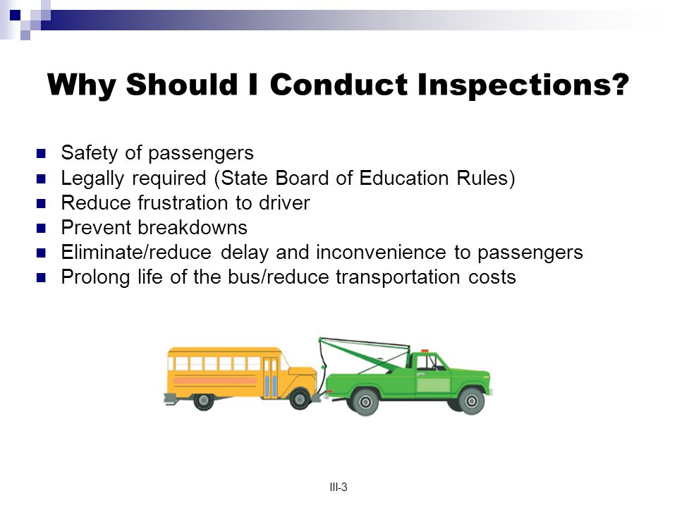 III-3 Why Should I Conduct Inspections? Safety of passengers Legally required (State Board of Education Rules) Reduce frustration to driver Prevent br