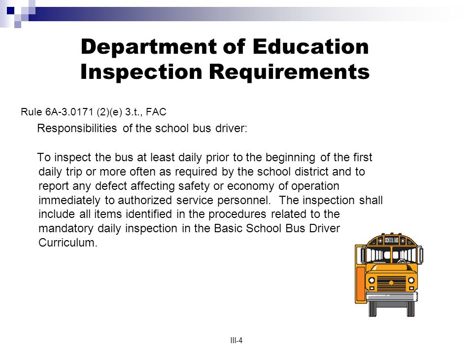 III-4 Department of Education Inspection Requirements Rule 6A-3.0171 (2)(e) 3.t., FAC Responsibilities of the school bus driver: To inspect the bus at