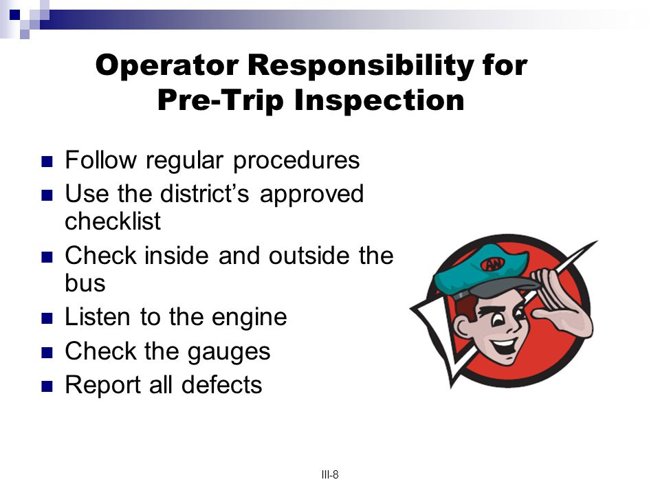 III-8 Operator Responsibility for Pre-Trip Inspection Follow regular procedures Use the district's approved checklist Check inside and outside the bus Listen to the engine Check the gauges Report all defects
