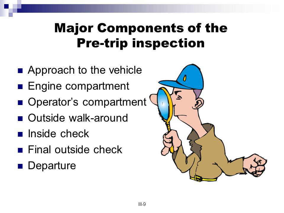 III-9 Major Components of the Pre-trip inspection Approach to the vehicle Engine compartment Operator's compartment Outside walk-around Inside check Final outside check Departure