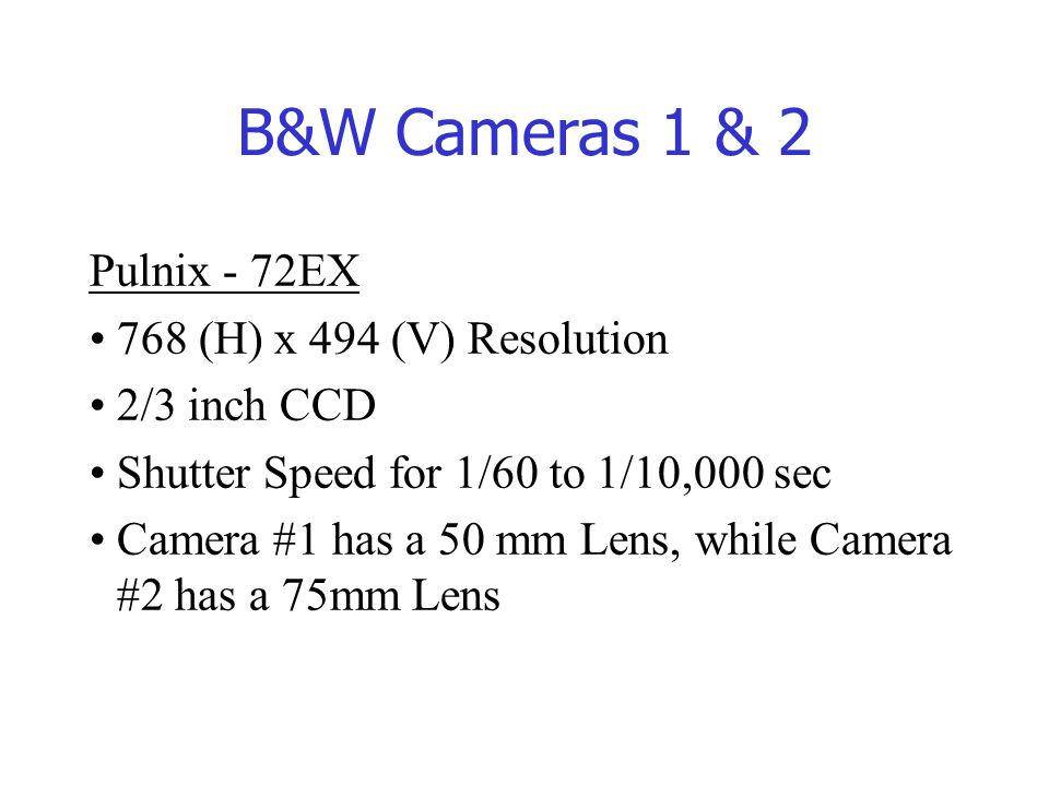 B&W Cameras 1 & 2 Pulnix - 72EX 768 (H) x 494 (V) Resolution 2/3 inch CCD Shutter Speed for 1/60 to 1/10,000 sec Camera #1 has a 50 mm Lens, while Camera #2 has a 75mm Lens