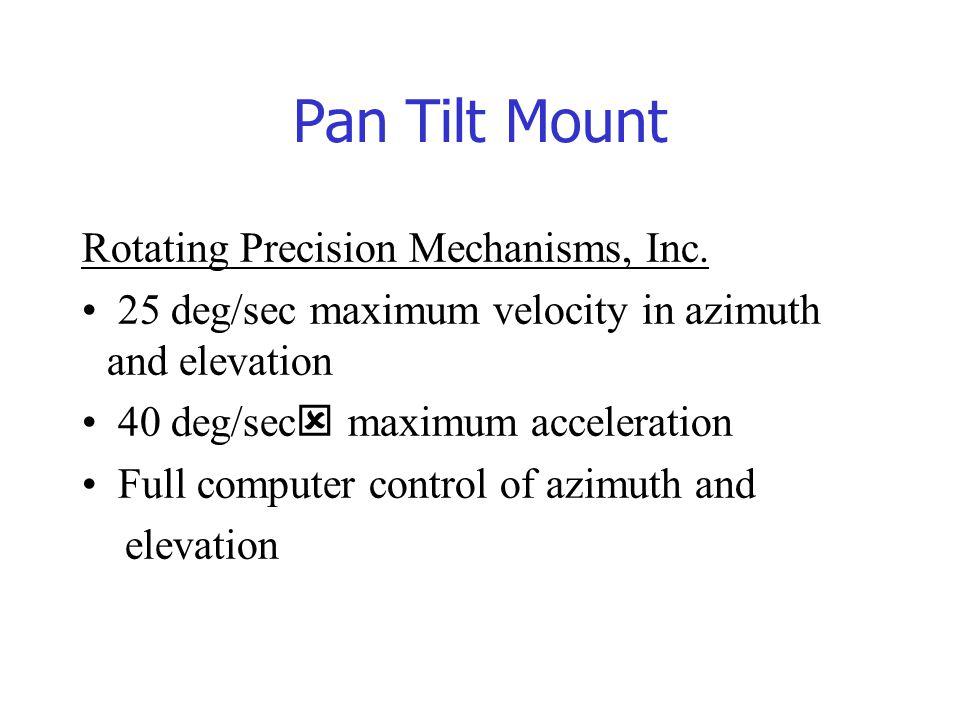 Pan Tilt Mount Rotating Precision Mechanisms, Inc. 25 deg/sec maximum velocity in azimuth and elevation 40 deg/sec  maximum acceleration Full compute