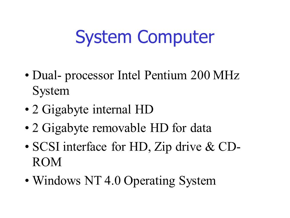 System Computer Dual- processor Intel Pentium 200 MHz System 2 Gigabyte internal HD 2 Gigabyte removable HD for data SCSI interface for HD, Zip drive