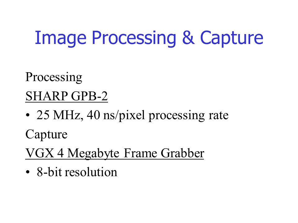 Image Processing & Capture Processing SHARP GPB-2 25 MHz, 40 ns/pixel processing rate Capture VGX 4 Megabyte Frame Grabber 8-bit resolution