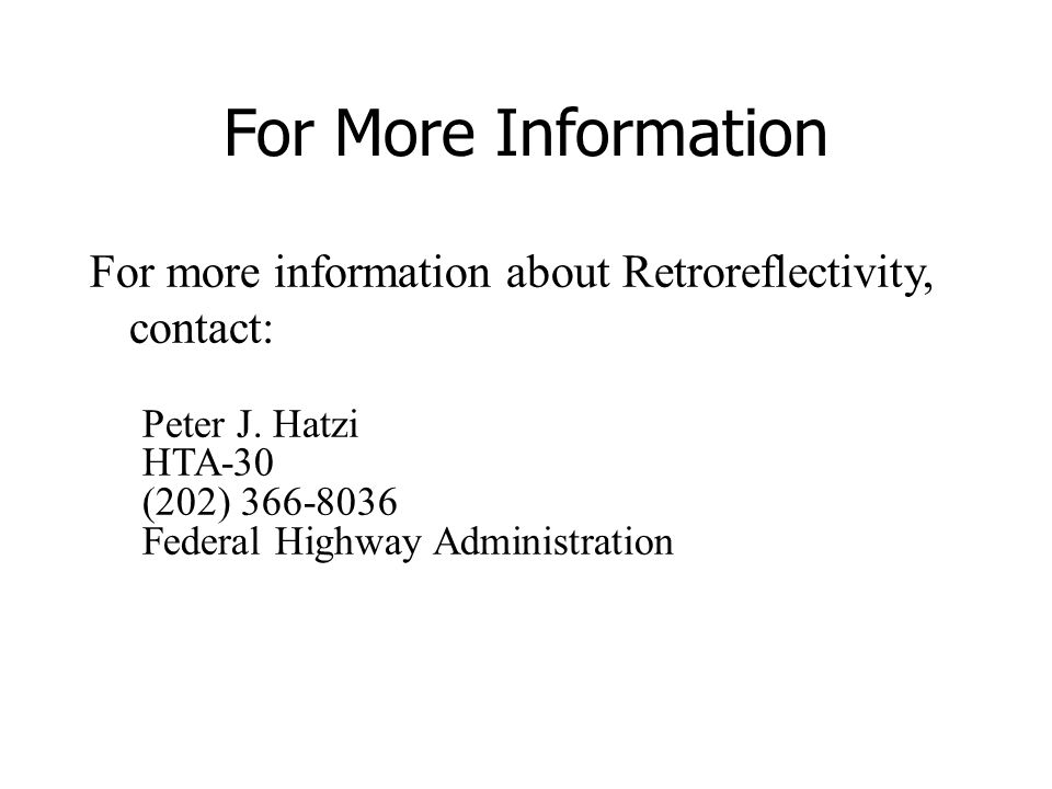 For More Information For more information about Retroreflectivity, contact: Peter J. Hatzi HTA-30 (202) 366-8036 Federal Highway Administration