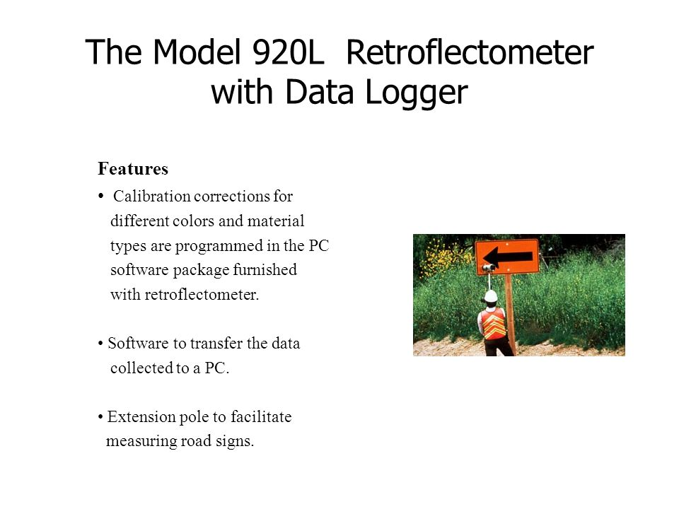 The Model 920L Retroflectometer with Data Logger Features Calibration corrections for different colors and material types are programmed in the PC sof