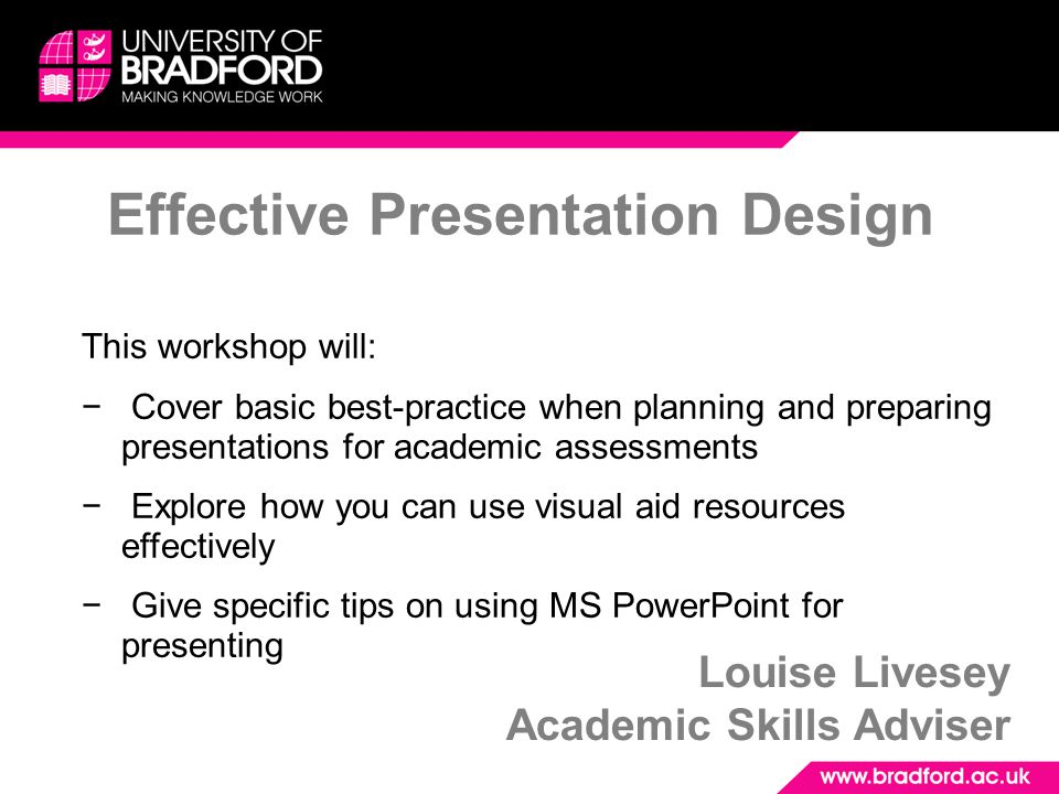Effective Presentation Design Louise Livesey Academic Skills Adviser This workshop will: − Cover basic best-practice when planning and preparing prese