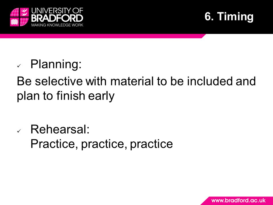 6. Timing Planning: Be selective with material to be included and plan to finish early Rehearsal: Practice, practice, practice