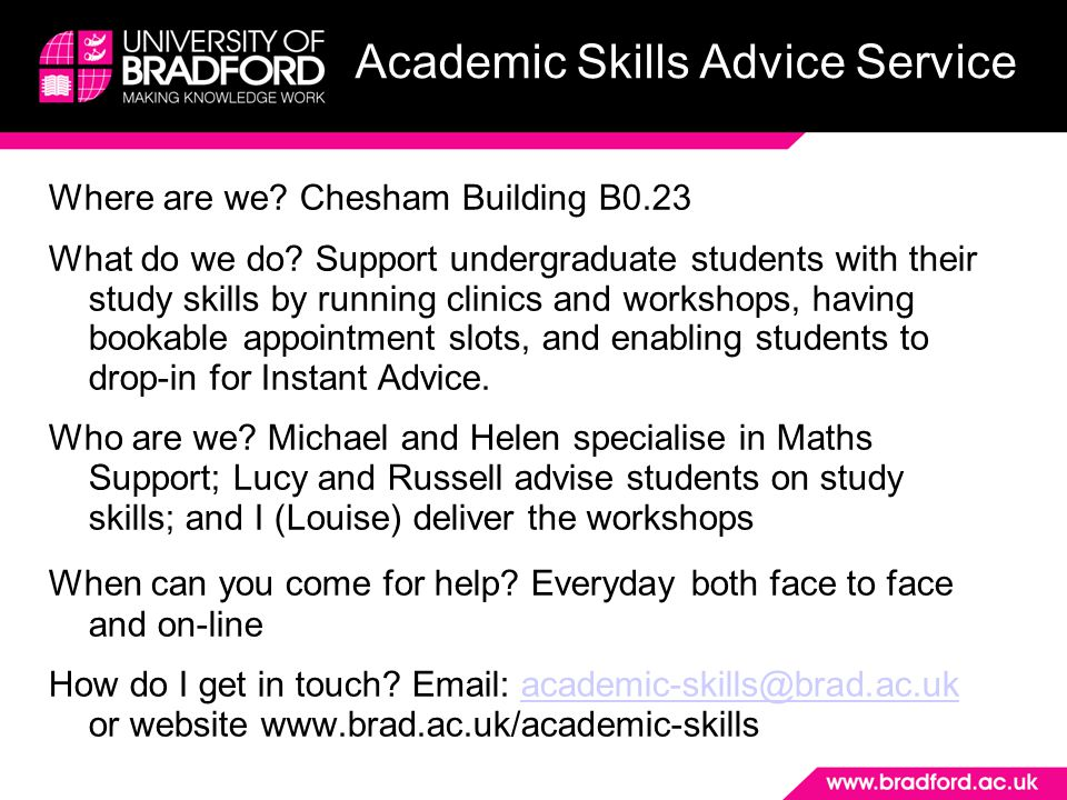 Academic Skills Advice Service Where are we? Chesham Building B0.23 What do we do? Support undergraduate students with their study skills by running c