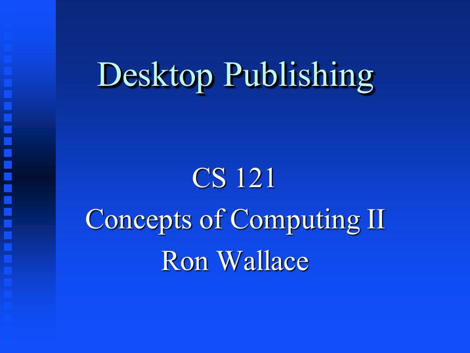 Desktop Publishing CS 121 Concepts of Computing II Ron Wallace