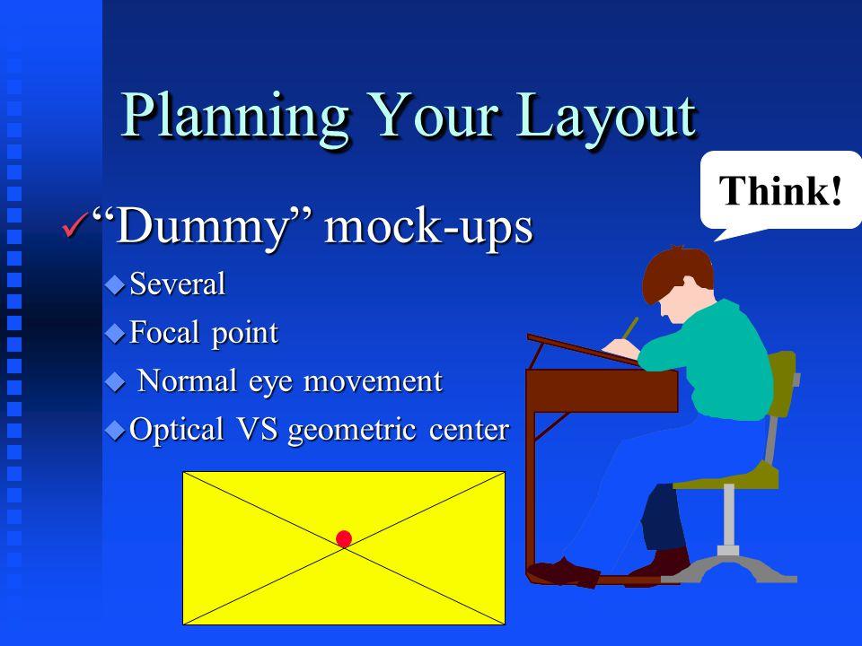 Planning Your Layout ü Dummy mock-ups u Several u Focal point u Normal eye movement u Optical VS geometric center Think!