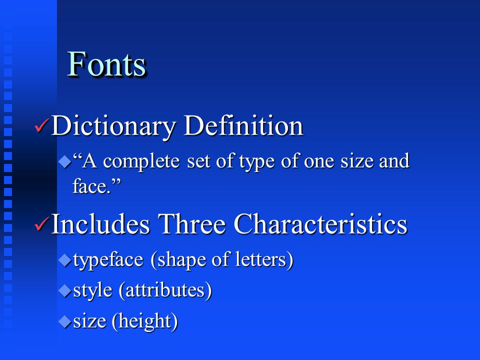 FontsFonts ü Dictionary Definition u A complete set of type of one size and face. ü Includes Three Characteristics u typeface (shape of letters) u style (attributes) u size (height)