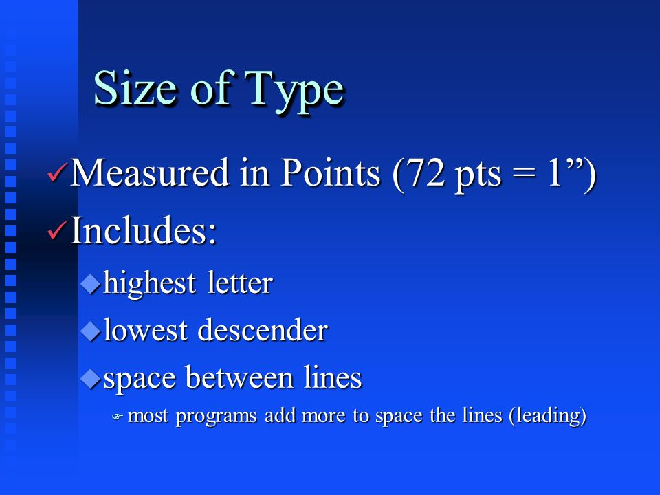 Size of Type ü Measured in Points (72 pts = 1 ) ü Includes: u highest letter u lowest descender u space between lines F most programs add more to space the lines (leading)