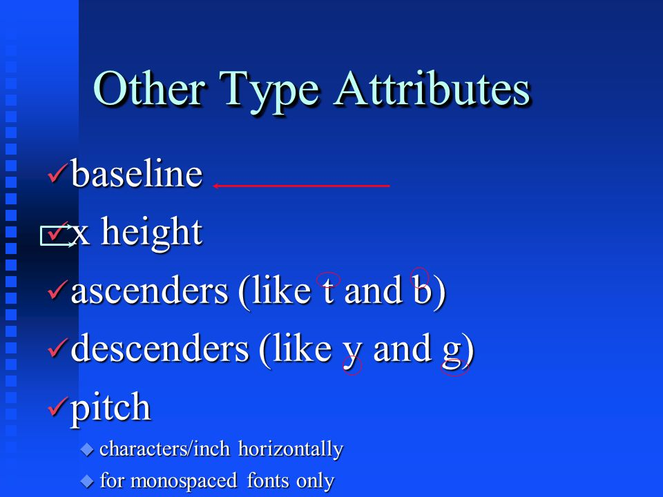Other Type Attributes ü baseline ü x height ü ascenders (like t and b) ü descenders (like y and g) ü pitch u characters/inch horizontally u for monosp