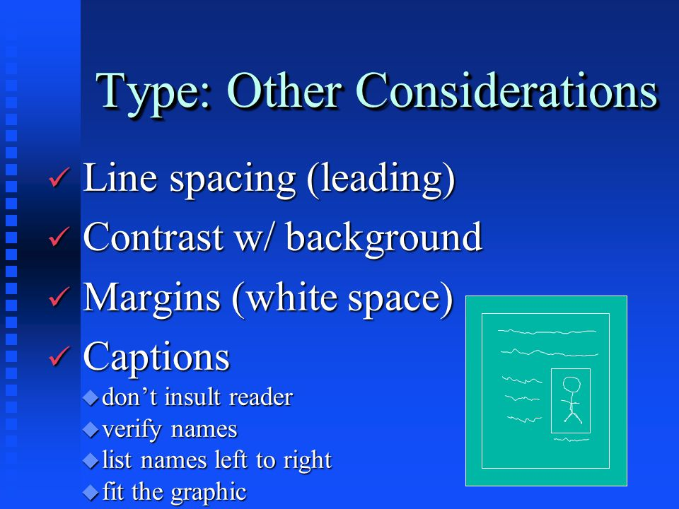 Type: Other Considerations ü Line spacing (leading) ü Contrast w/ background ü Margins (white space) ü Captions u don't insult reader u verify names u