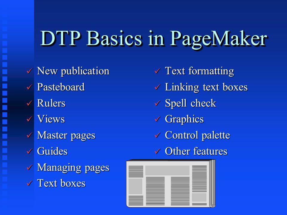 DTP Basics in PageMaker ü New publication ü Pasteboard ü Rulers ü Views ü Master pages ü Guides ü Managing pages ü Text boxes ü Text formatting ü Link