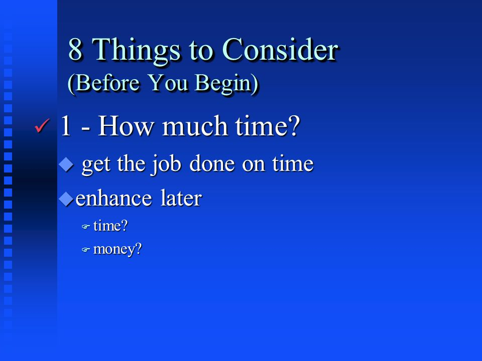 8 Things to Consider (Before You Begin) ü 1 - How much time? u get the job done on time u enhance later F time? F money?