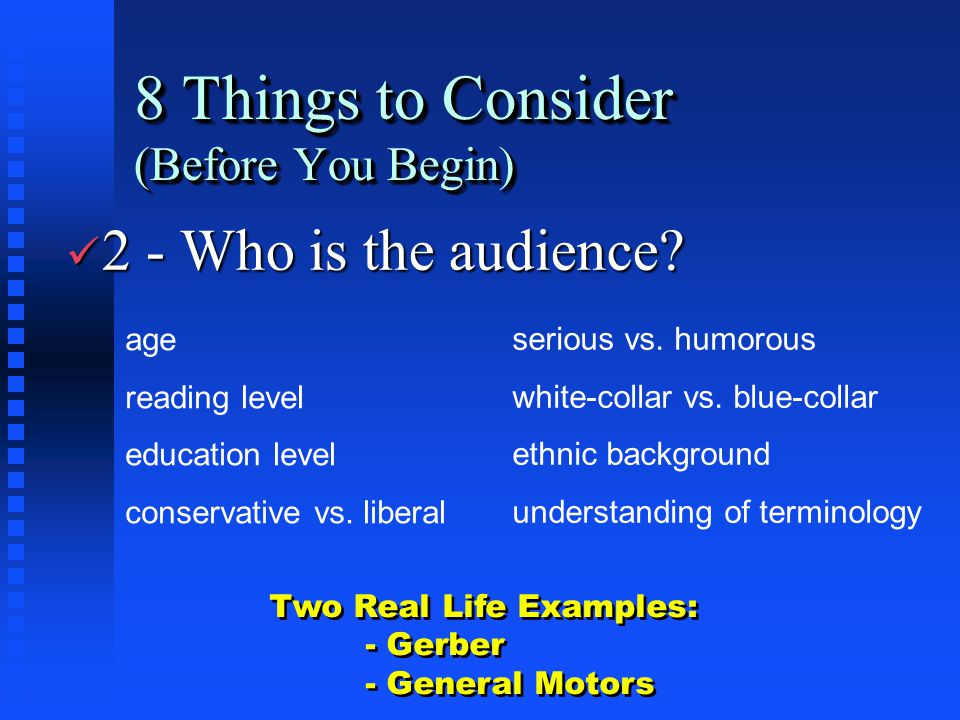 8 Things to Consider (Before You Begin) ü 2 - Who is the audience? age reading level education level conservative vs. liberal serious vs. humorous whi