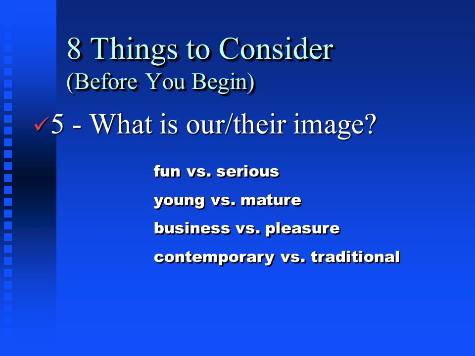 8 Things to Consider (Before You Begin) ü 5 - What is our/their image? fun vs. serious young vs. mature business vs. pleasure contemporary vs. traditi