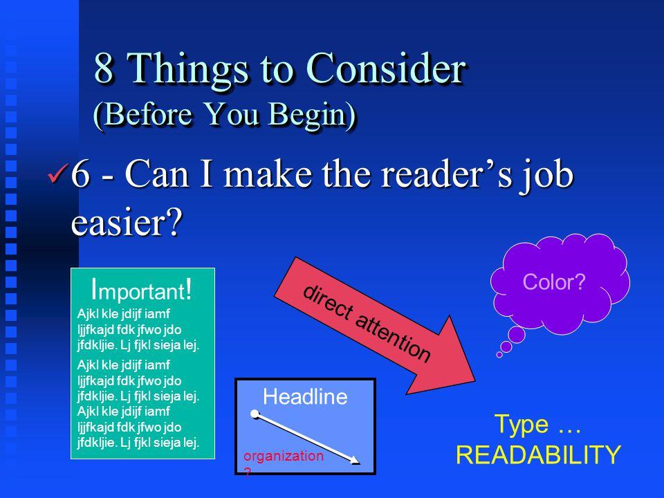 8 Things to Consider (Before You Begin) ü 6 - Can I make the reader's job easier? I mportant ! Ajkl kle jdijf iamf ljjfkajd fdk jfwo jdo jfdkljie. Lj